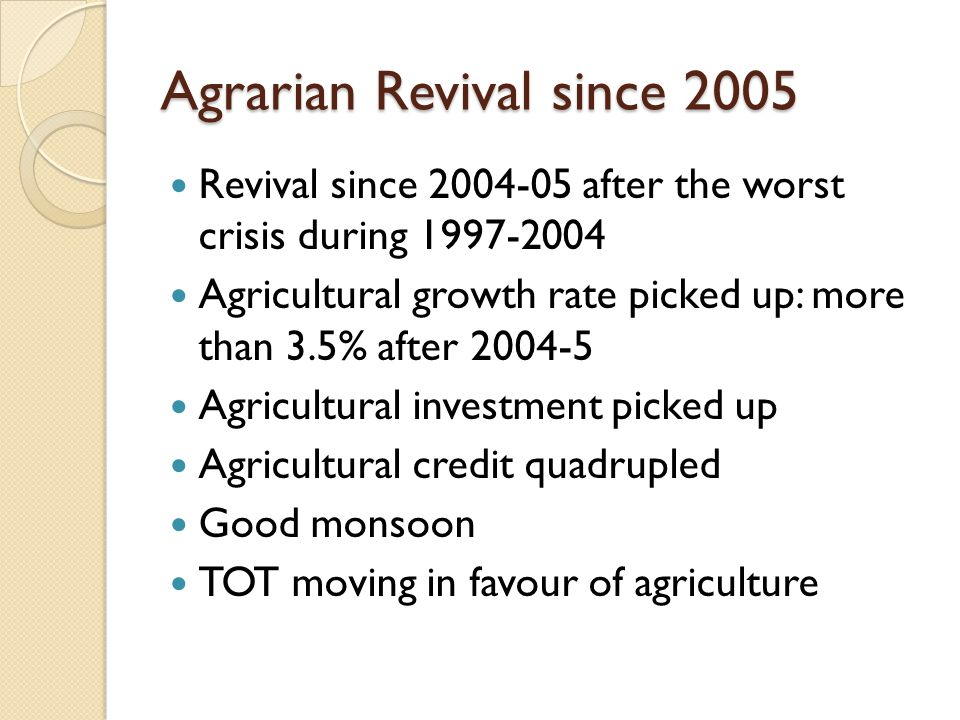 Agrarian Revival since 2005 Revival since 2004-05 after the worst crisis during 1997-2004 Agricultural growth rate picked up: more than 3.5% after 2004-5 Agricultural investment picked up Agricultural credit quadrupled Good monsoon TOT moving in favour of agriculture