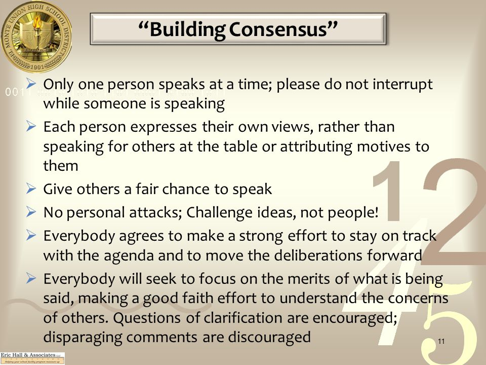 Building Consensus  Only one person speaks at a time; please do not interrupt while someone is speaking  Each person expresses their own views, rather than speaking for others at the table or attributing motives to them  Give others a fair chance to speak  No personal attacks; Challenge ideas, not people.