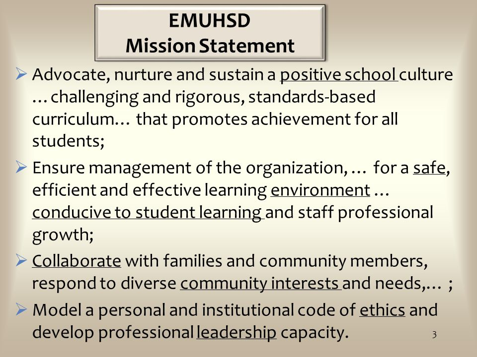 EMUHSD Mission Statement  Advocate, nurture and sustain a positive school culture …challenging and rigorous, standards-based curriculum… that promotes achievement for all students;  Ensure management of the organization, … for a safe, efficient and effective learning environment … conducive to student learning and staff professional growth;  Collaborate with families and community members, respond to diverse community interests and needs,… ;  Model a personal and institutional code of ethics and develop professional leadership capacity.