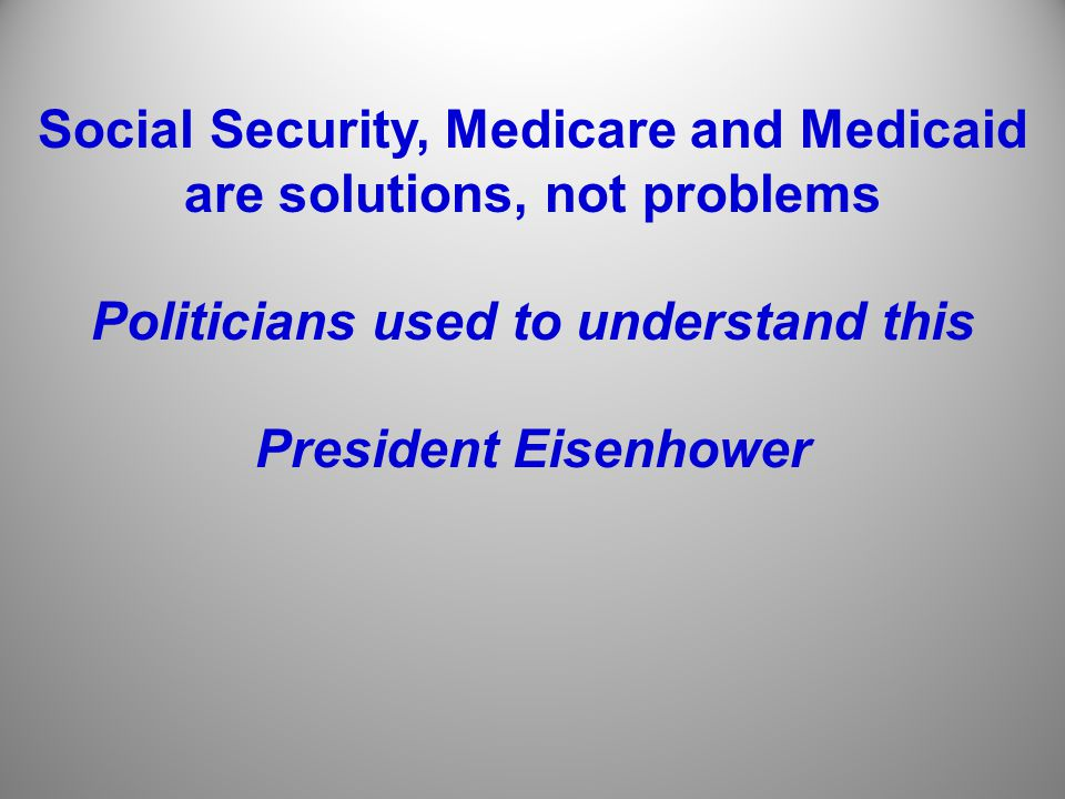 Social Security, Medicare and Medicaid are solutions, not problems Politicians used to understand this President Eisenhower