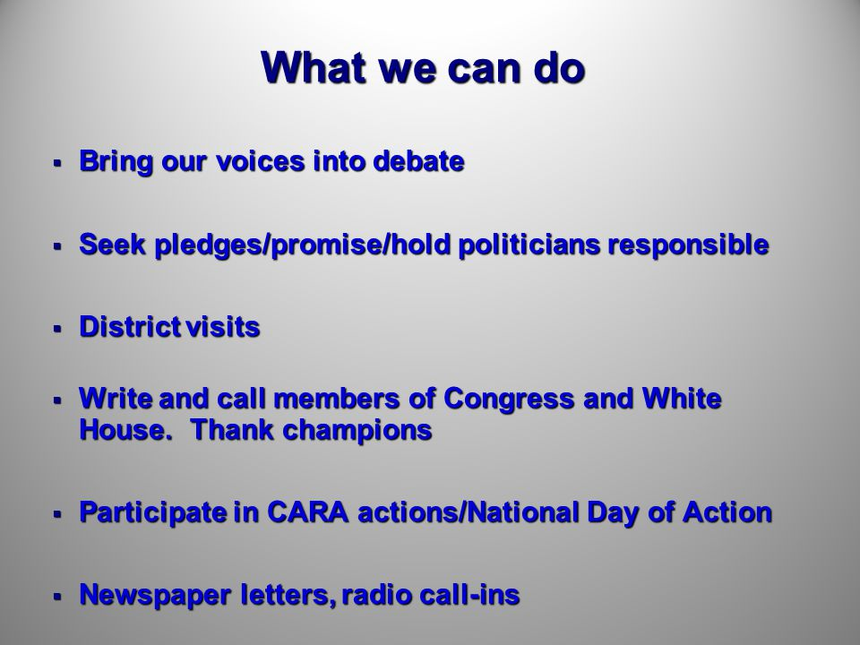 What we can do  Bring our voices into debate  Seek pledges/promise/hold politicians responsible  District visits  Write and call members of Congress and White House.