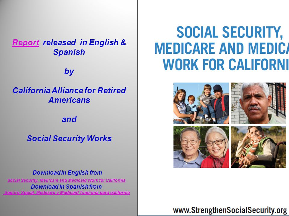 ReportReport released in English & Spanish by California Alliance for Retired Americans and Social Security Works Download in English from Social Security, Medicare and Medicaid Work for California Download in Spanish from Seguro Social, Medicare y Medicaid funciona para california