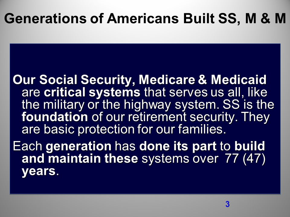 3 Generations of Americans Built SS, M & M Our Social Security, Medicare & Medicaid are critical systems that serves us all, like the military or the highway system.