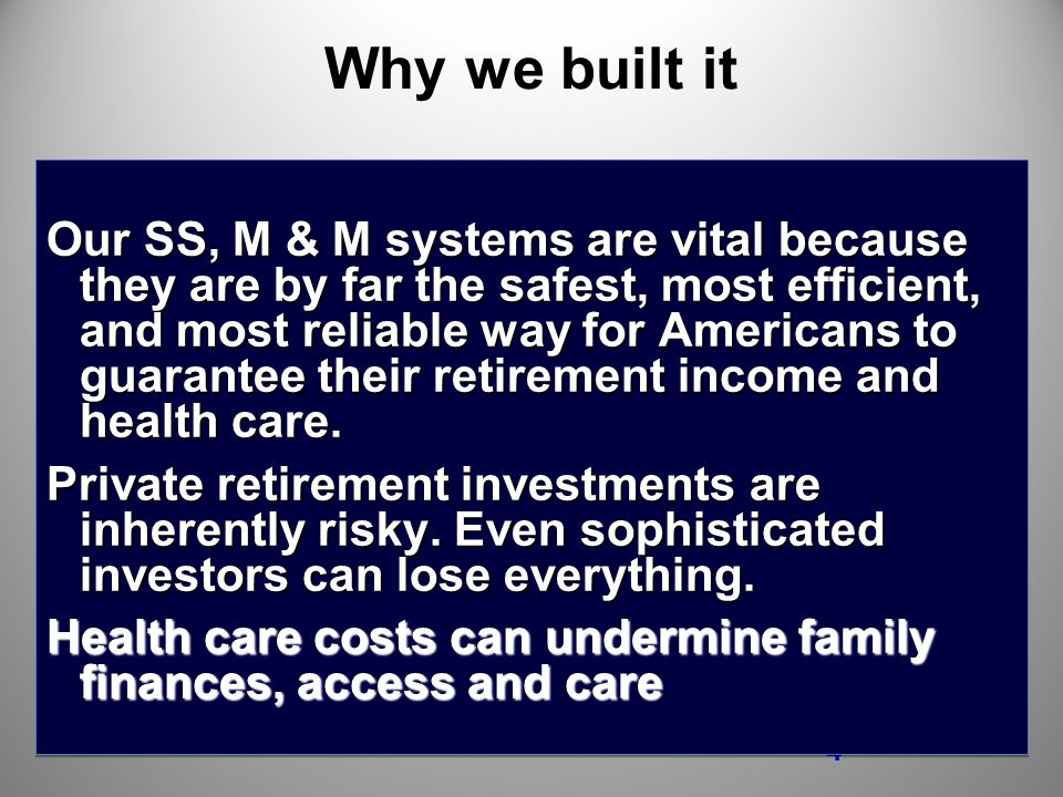 4 Why we built it Our SS, M & M systems are vital because they are by far the safest, most efficient, and most reliable way for Americans to guarantee