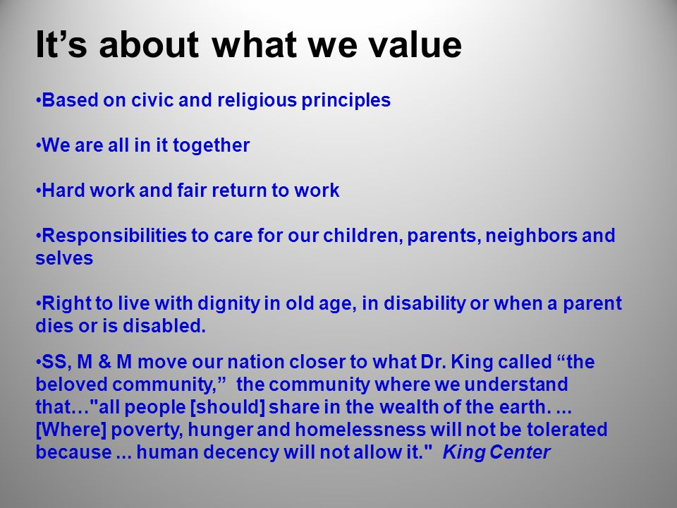 It's about what we value Based on civic and religious principles We are all in it together Hard work and fair return to work Responsibilities to care for our children, parents, neighbors and selves Right to live with dignity in old age, in disability or when a parent dies or is disabled.