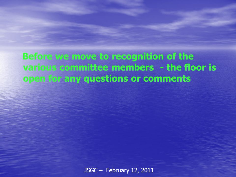 JSGC – February 12, 2011 Before we move to recognition of the various committee members - the floor is open for any questions or comments