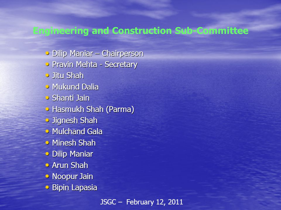 JSGC – February 12, 2011 Engineering and Construction Sub-Committee Dilip Maniar – Chairperson Dilip Maniar – Chairperson Pravin Mehta - Secretary Pravin Mehta - Secretary Jitu Shah Jitu Shah Mukund Dalia Mukund Dalia Shanti Jain Shanti Jain Hasmukh Shah (Parma) Hasmukh Shah (Parma) Jignesh Shah Jignesh Shah Mulchand Gala Mulchand Gala Minesh Shah Minesh Shah Dilip Maniar Dilip Maniar Arun Shah Arun Shah Noopur Jain Noopur Jain Bipin Lapasia Bipin Lapasia