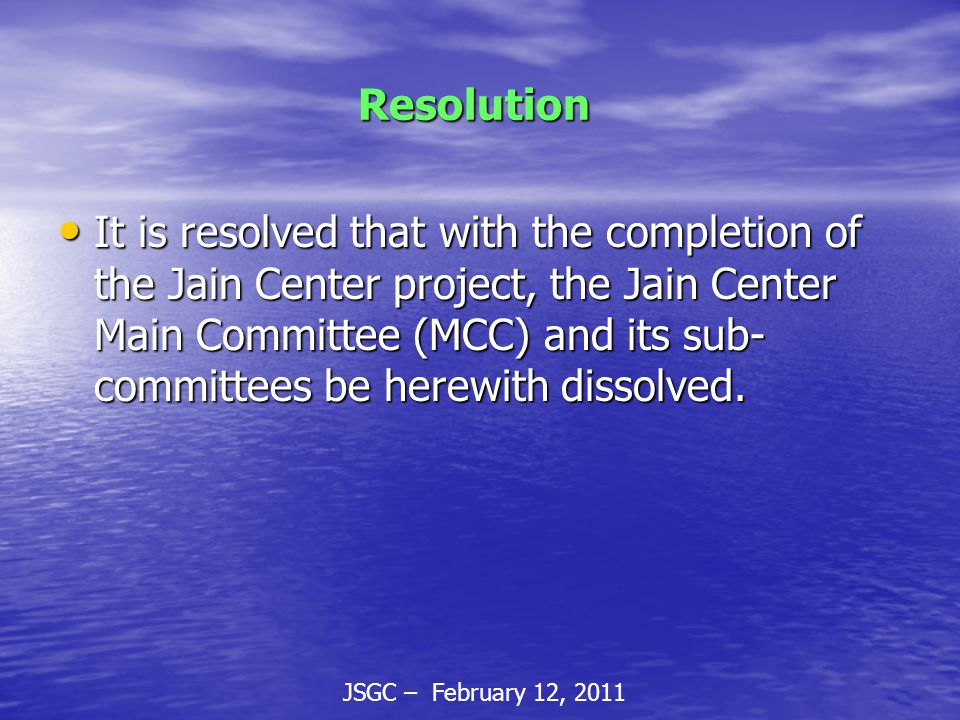 JSGC – February 12, 2011 Resolution Resolution It is resolved that with the completion of the Jain Center project, the Jain Center Main Committee (MCC) and its sub- committees be herewith dissolved.