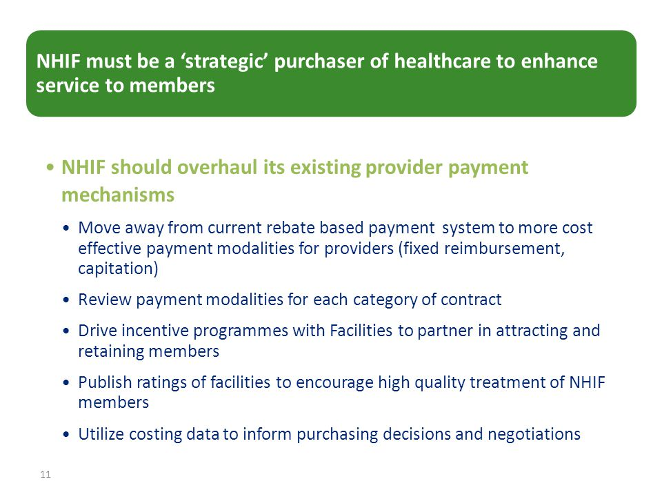 11 NHIF must be a 'strategic' purchaser of healthcare to enhance service to members NHIF should overhaul its existing provider payment mechanisms Move