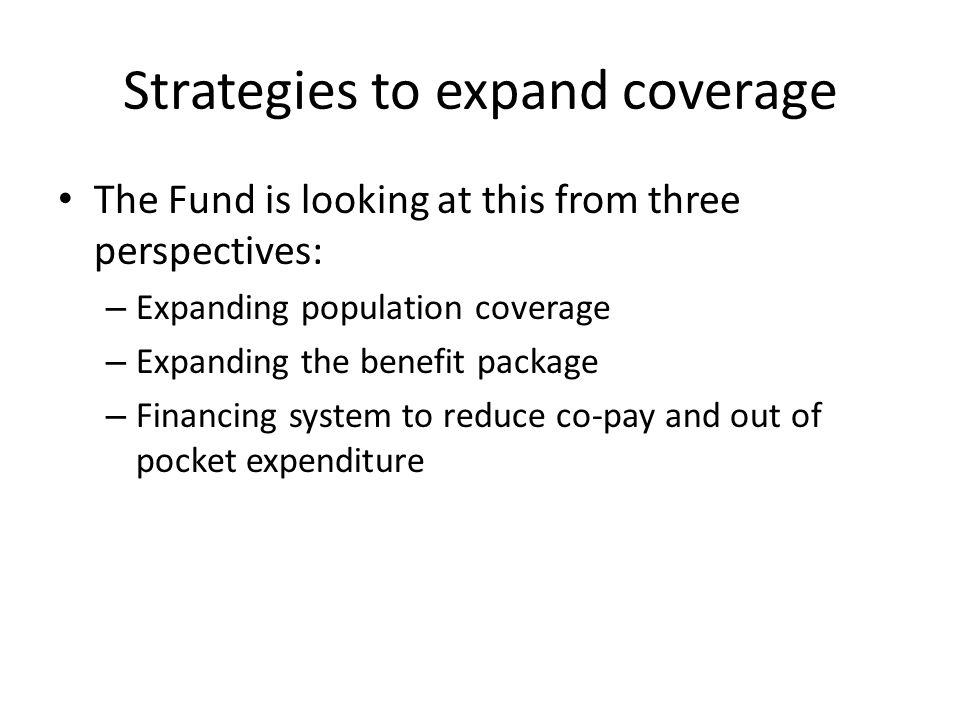 Strategies to expand coverage The Fund is looking at this from three perspectives: – Expanding population coverage – Expanding the benefit package – F