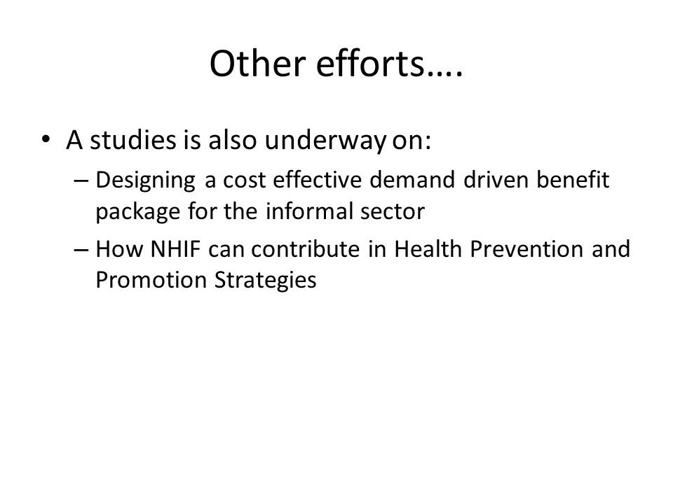 Other efforts…. A studies is also underway on: – Designing a cost effective demand driven benefit package for the informal sector – How NHIF can contr