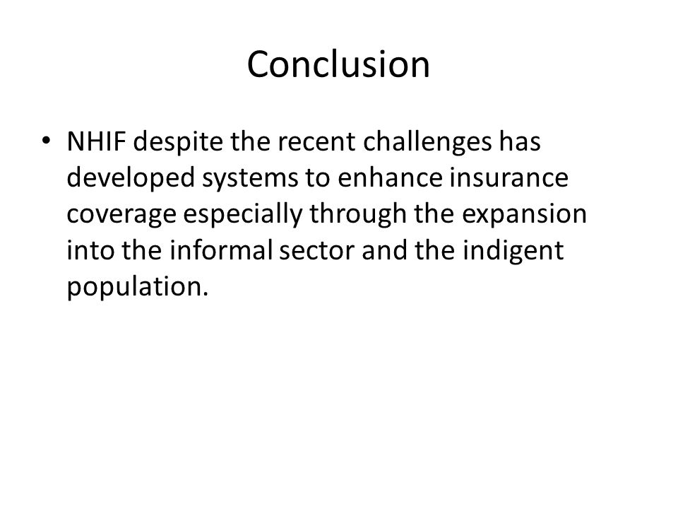 Conclusion NHIF despite the recent challenges has developed systems to enhance insurance coverage especially through the expansion into the informal s