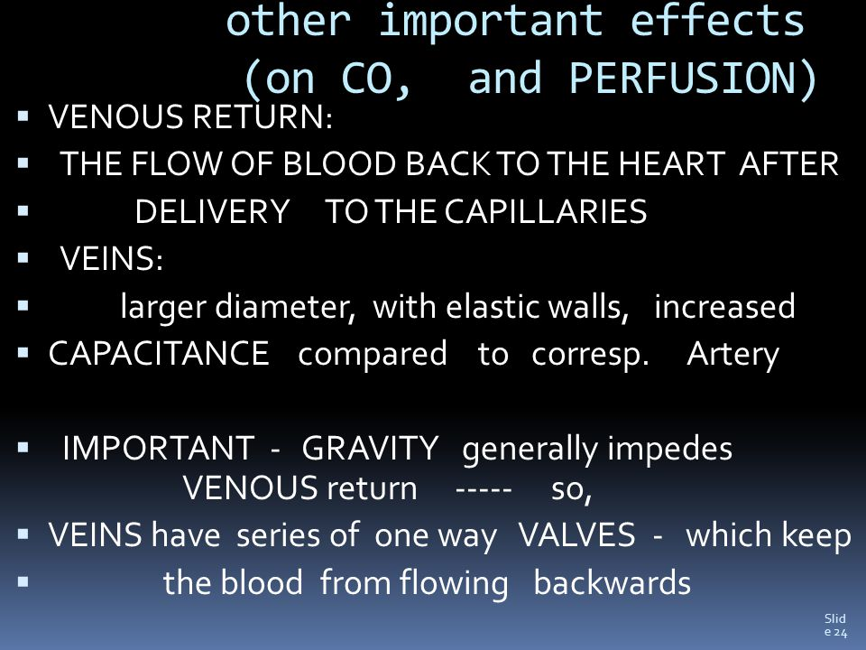 Slid e 24 other important effects (on CO, and PERFUSION)  VENOUS RETURN:  THE FLOW OF BLOOD BACK TO THE HEART AFTER  DELIVERY TO THE CAPILLARIES  VEINS:  larger diameter, with elastic walls, increased  CAPACITANCE compared to corresp.