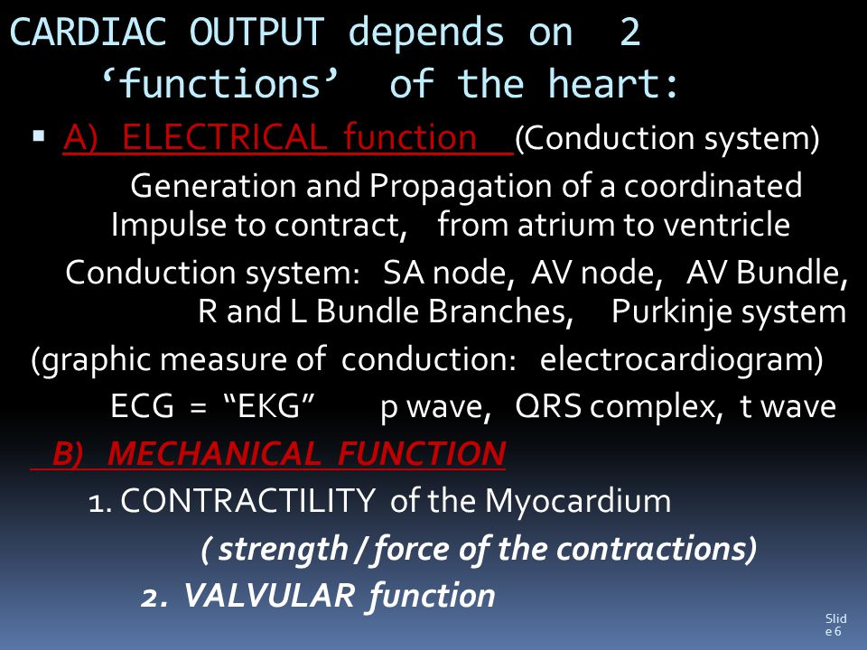 Slid e 6 CARDIAC OUTPUT depends on 2 'functions' of the heart:  A) ELECTRICAL function (Conduction system) Generation and Propagation of a coordinated Impulse to contract, from atrium to ventricle Conduction system: SA node, AV node, AV Bundle, R and L Bundle Branches, Purkinje system (graphic measure of conduction: electrocardiogram) ECG = EKG p wave, QRS complex, t wave B) MECHANICAL FUNCTION 1.
