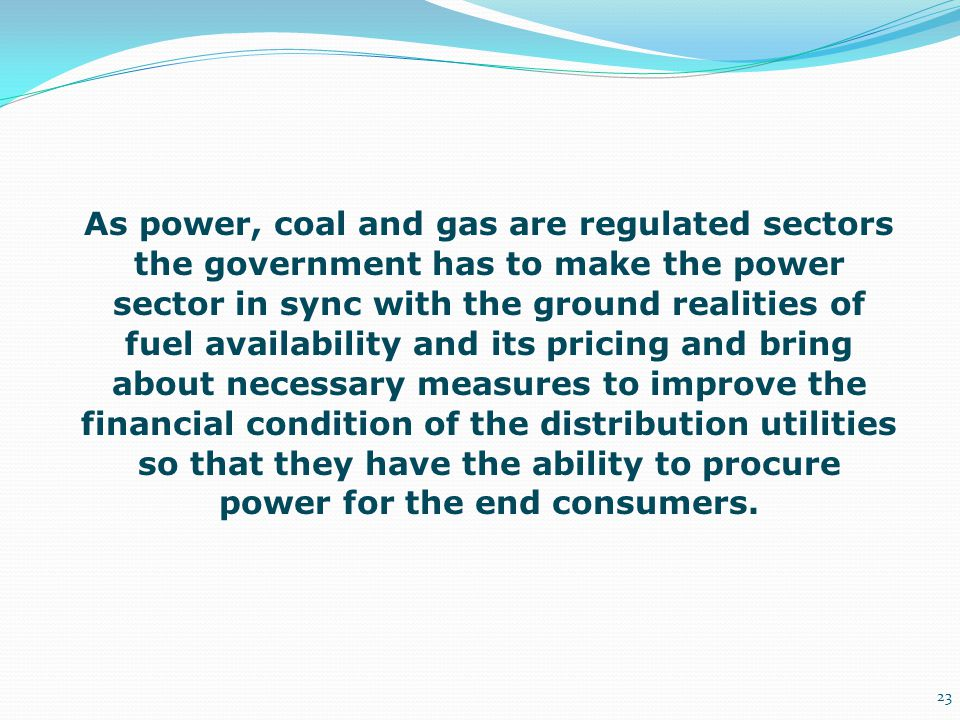 As power, coal and gas are regulated sectors the government has to make the power sector in sync with the ground realities of fuel availability and it