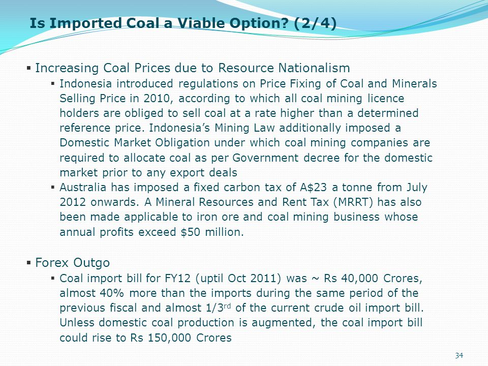 Is Imported Coal a Viable Option? (2/4) 34  Increasing Coal Prices due to Resource Nationalism  Indonesia introduced regulations on Price Fixing of