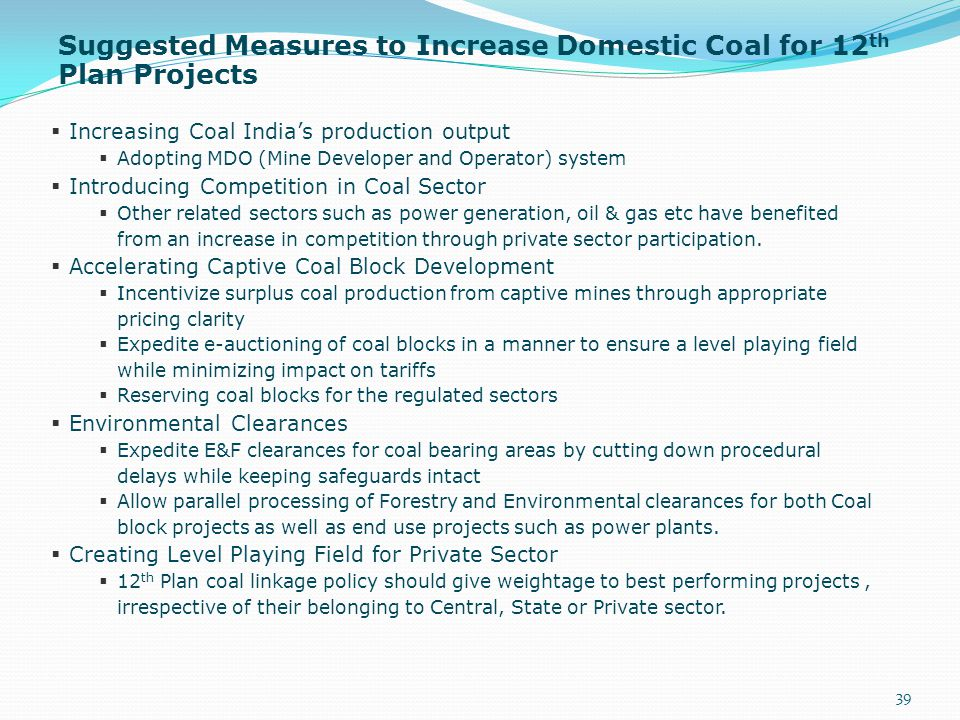 Suggested Measures to Increase Domestic Coal for 12 th Plan Projects 39  Increasing Coal India's production output  Adopting MDO (Mine Developer and