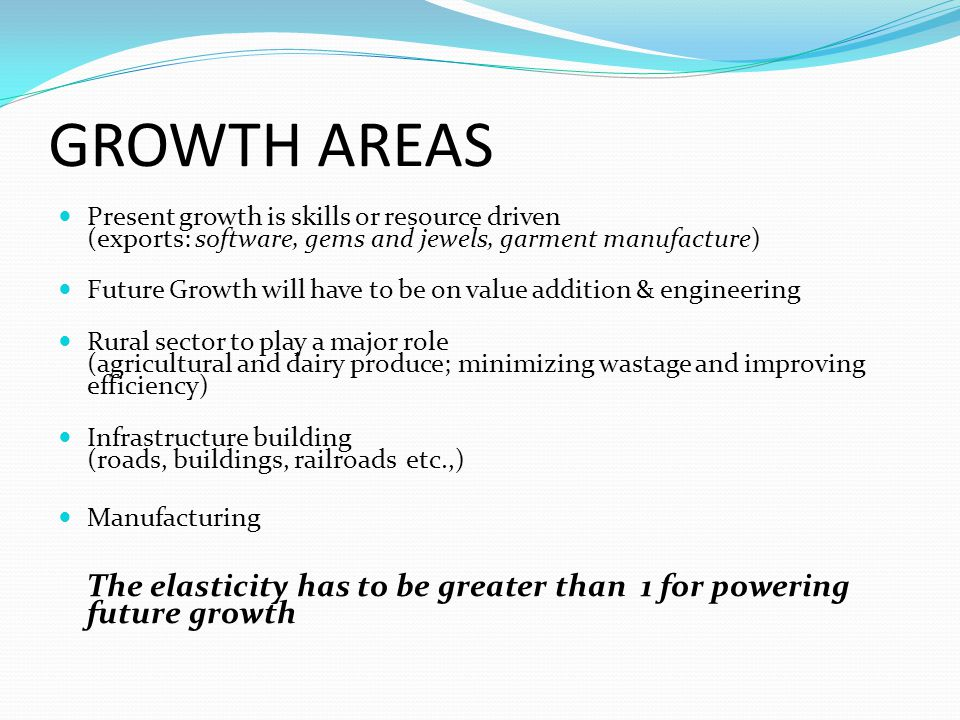 GROWTH AREAS Present growth is skills or resource driven (exports: software, gems and jewels, garment manufacture) Future Growth will have to be on va