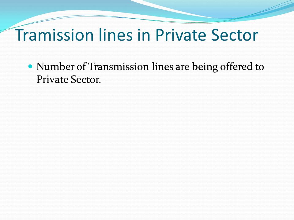 Tramission lines in Private Sector Number of Transmission lines are being offered to Private Sector.
