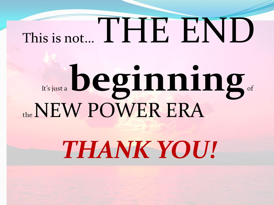 This is not… THE END It's just a beginning of the NEW POWER ERA THANK YOU!