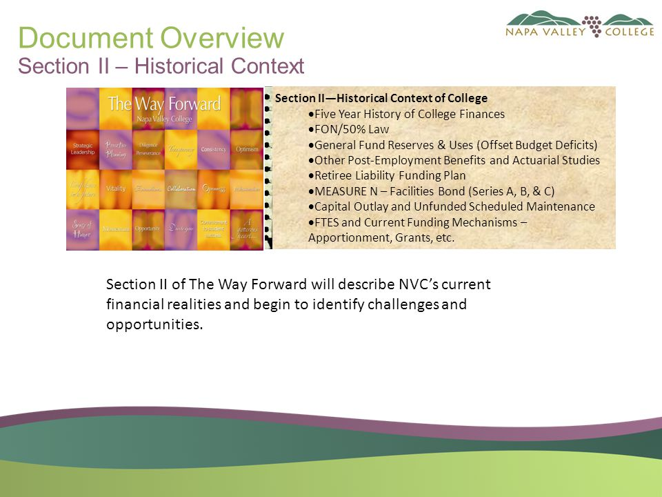 Document Overview Section II – Historical Context Section II—Historical Context of College  Five Year History of College Finances  FON/50% Law  General Fund Reserves & Uses (Offset Budget Deficits)  Other Post-Employment Benefits and Actuarial Studies  Retiree Liability Funding Plan  MEASURE N – Facilities Bond (Series A, B, & C)  Capital Outlay and Unfunded Scheduled Maintenance  FTES and Current Funding Mechanisms – Apportionment, Grants, etc.