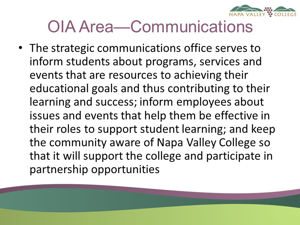 OIA Area—Communications The strategic communications office serves to inform students about programs, services and events that are resources to achieving their educational goals and thus contributing to their learning and success; inform employees about issues and events that help them be effective in their roles to support student learning; and keep the community aware of Napa Valley College so that it will support the college and participate in partnership opportunities