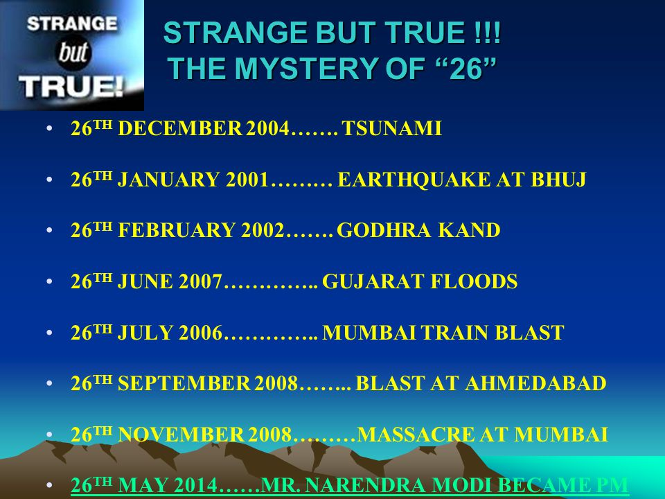 "STRANGE BUT TRUE !!! THE MYSTERY OF ""26"" 26 TH DECEMBER 2004……. TSUNAMI 26 TH JANUARY 2001……… EARTHQUAKE AT BHUJ 26 TH FEBRUARY 2002……. GODHRA KAND 26"