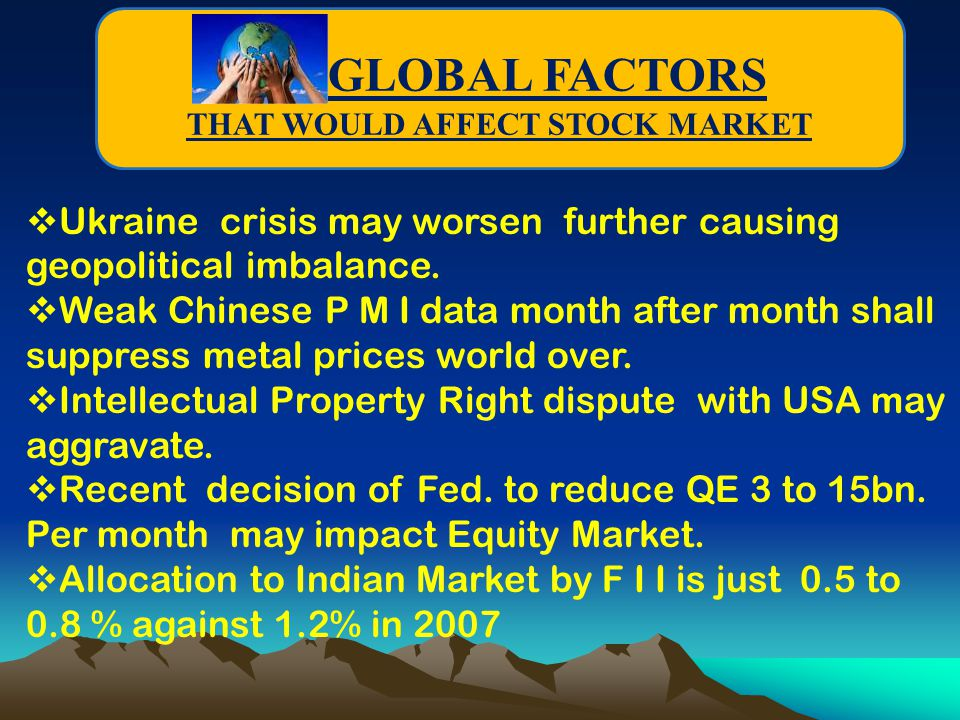 GLOBAL FACTORS THAT WOULD AFFECT STOCK MARKET  Ukraine crisis may worsen further causing geopolitical imbalance.  Weak Chinese P M I data month afte