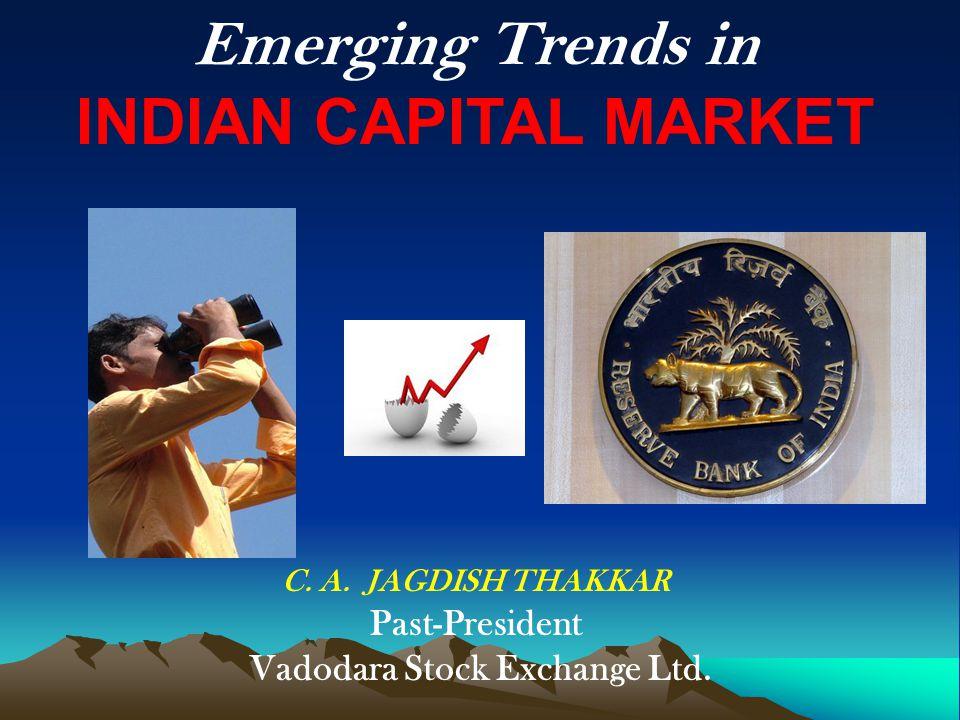 Emerging Trends in INDIAN CAPITAL MARKET C. A. JAGDISH THAKKAR Past-President Vadodara Stock Exchange Ltd.