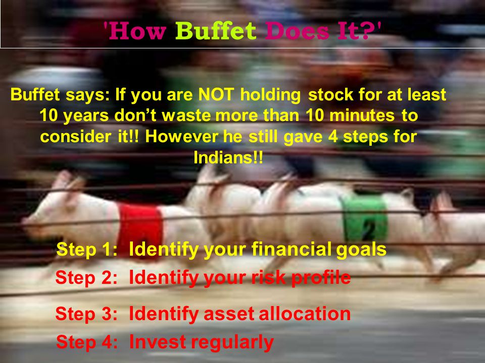 Step 1: Identify your financial goals Step 2: Identify your risk profile Step 3: Identify asset allocation Step 4: Invest regularly How Buffet Does It? Buffet says: If you are NOT holding stock for at least 10 years don't waste more than 10 minutes to consider it!.