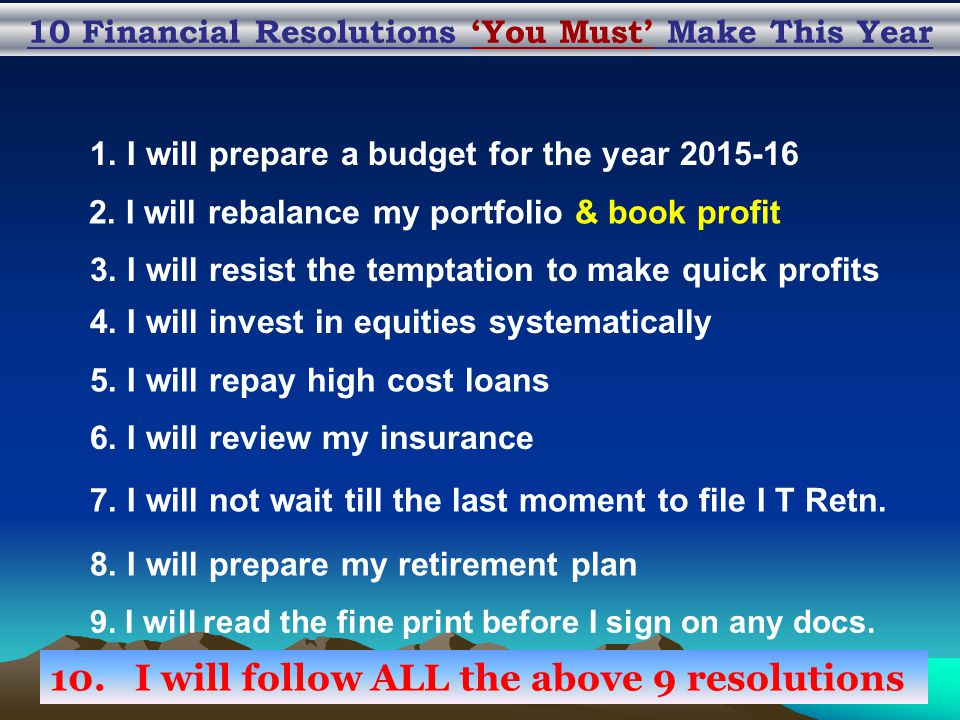 10 Financial Resolutions 'You Must' Make This Year 1. I will prepare a budget for the year 2015-16 2. I will rebalance my portfolio & book profit 3. I