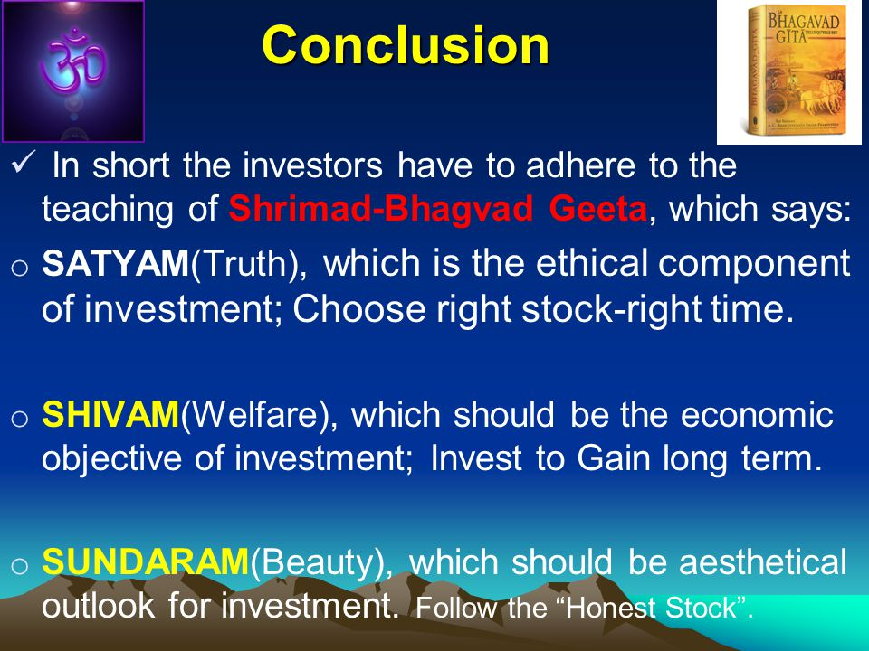 Conclusion In short the investors have to adhere to the teaching of Shrimad-Bhagvad Geeta, which says: o SATYAM(Truth), which is the ethical component of investment; Choose right stock-right time.