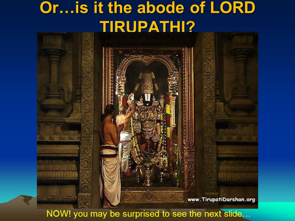 Or…is it the abode of LORD TIRUPATHI? NOW! you may be surprised to see the next slide…