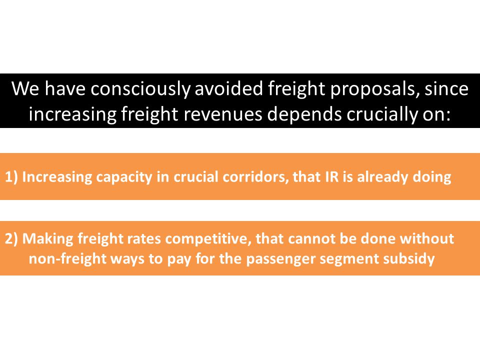 1) Increasing capacity in crucial corridors, that IR is already doing 2) Making freight rates competitive, that cannot be done without non-freight ways to pay for the passenger segment subsidy We have consciously avoided freight proposals, since increasing freight revenues depends crucially on:
