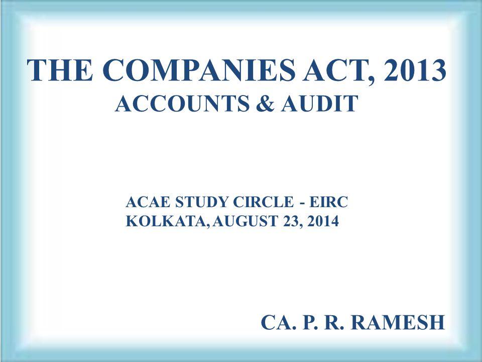 THE COMPANIES ACT, 2013 ACCOUNTS & AUDIT ACAE STUDY CIRCLE - EIRC KOLKATA, AUGUST 23, 2014 CA. P. R. RAMESH