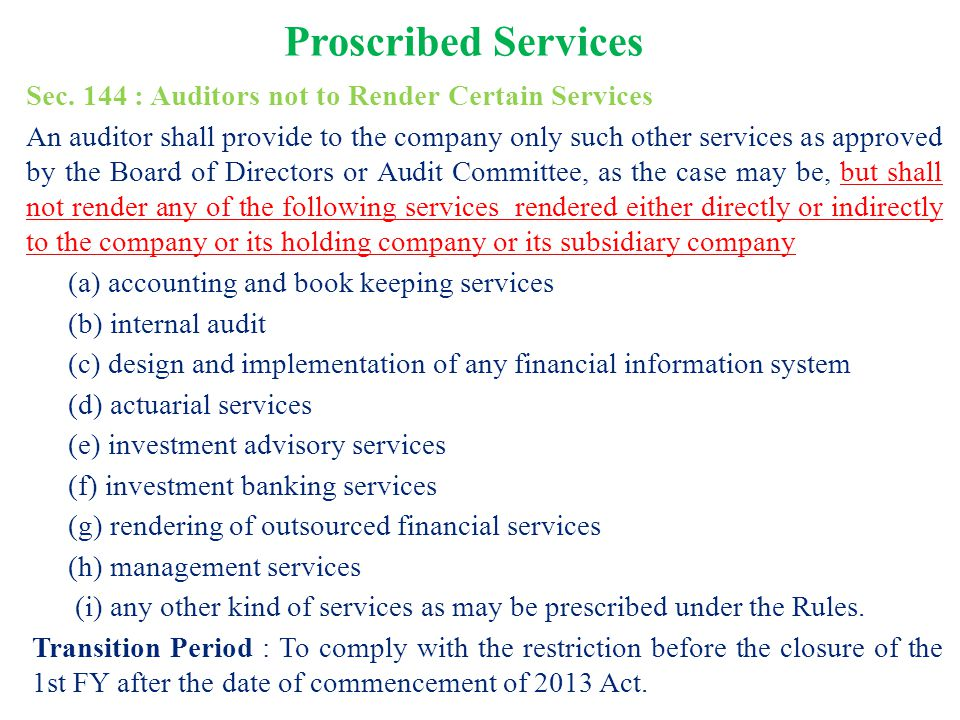 Proscribed Services Sec. 144 : Auditors not to Render Certain Services An auditor shall provide to the company only such other services as approved by
