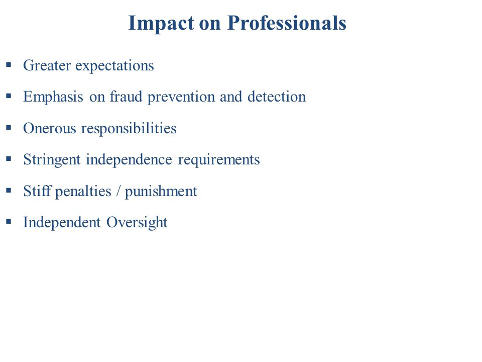 Impact on Professionals  Greater expectations  Emphasis on fraud prevention and detection  Onerous responsibilities  Stringent independence requir
