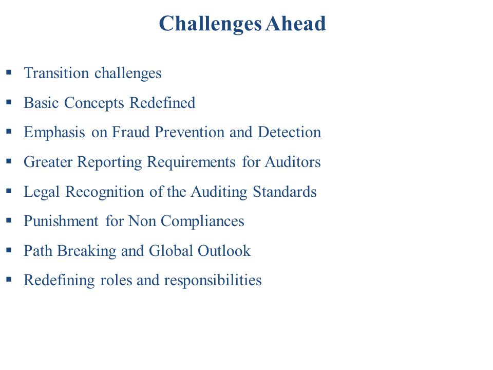 Challenges Ahead  Transition challenges  Basic Concepts Redefined  Emphasis on Fraud Prevention and Detection  Greater Reporting Requirements for