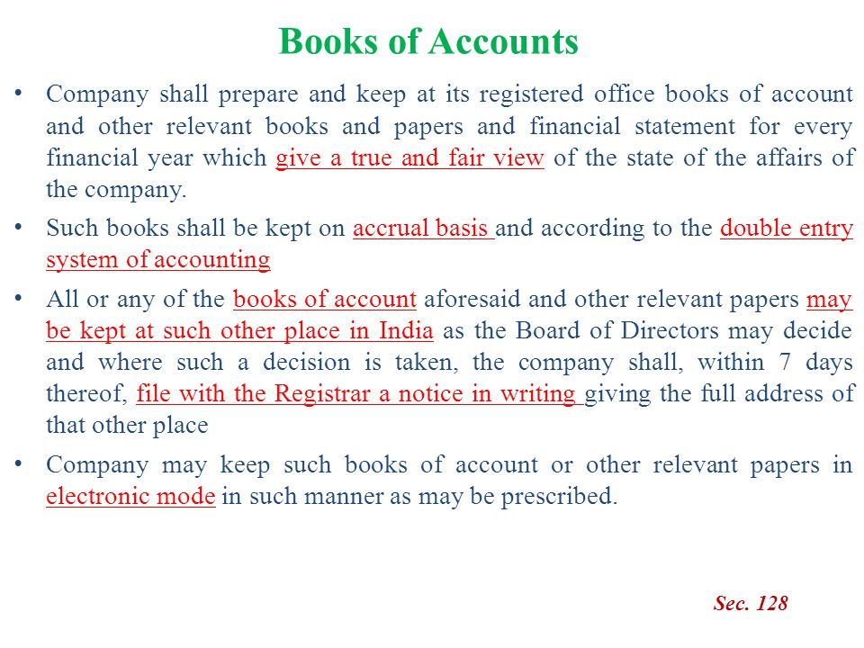 Books of Accounts Sec. 128 Company shall prepare and keep at its registered office books of account and other relevant books and papers and financial