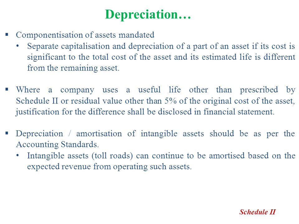 Depreciation…  Componentisation of assets mandated Separate capitalisation and depreciation of a part of an asset if its cost is significant to the t