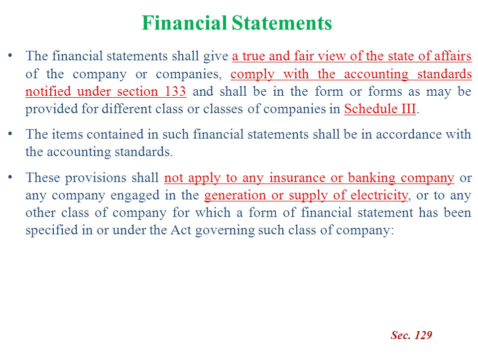 Financial Statements Sec. 129 The financial statements shall give a true and fair view of the state of affairs of the company or companies, comply wit
