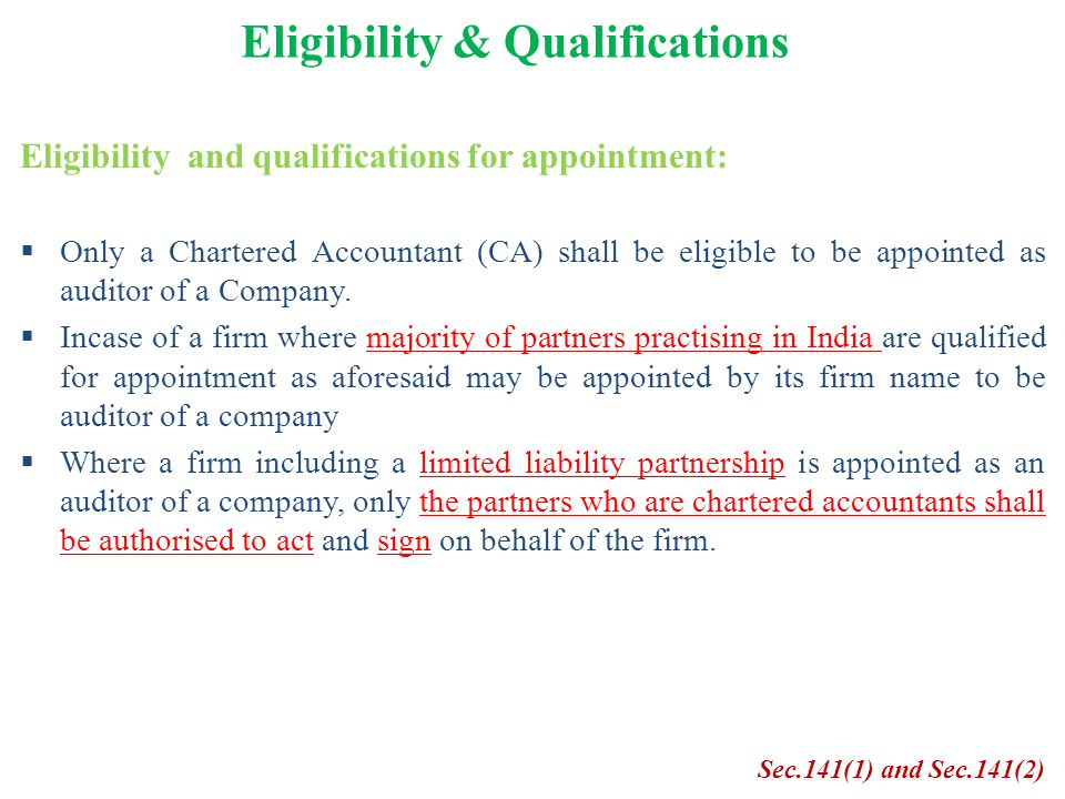 Eligibility and qualifications for appointment:  Only a Chartered Accountant (CA) shall be eligible to be appointed as auditor of a Company.  Incase