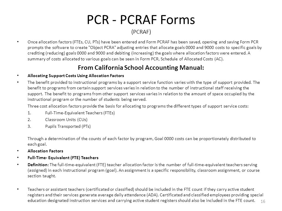 PCR - PCRAF Forms (PCRAF) Once allocation factors (FTEs, CU, PTs) have been entered and Form PCRAF has been saved, opening and saving Form PCR prompts the software to create Object PCRA adjusting entries that allocate goals 0000 and 9000 costs to specific goals by crediting (reducing) goals 0000 and 9000 and debiting (increasing) the goals where allocation factors were entered.