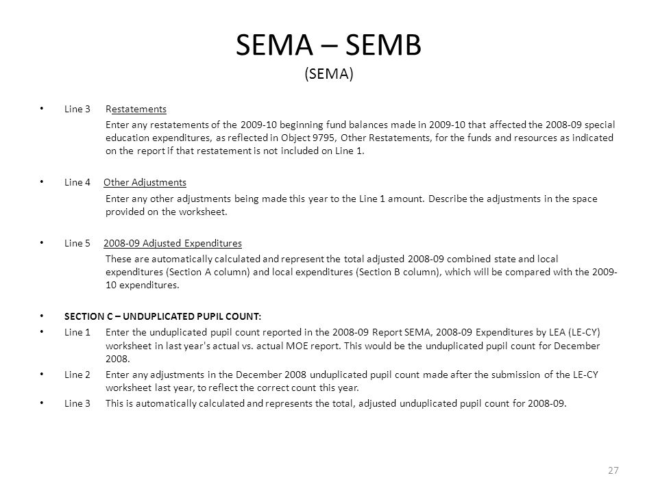 SEMA – SEMB (SEMA) Line 3 Restatements Enter any restatements of the 2009-10 beginning fund balances made in 2009-10 that affected the 2008-09 special education expenditures, as reflected in Object 9795, Other Restatements, for the funds and resources as indicated on the report if that restatement is not included on Line 1.