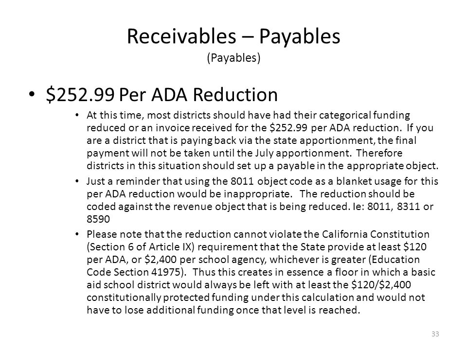 Receivables – Payables (Payables) $252.99 Per ADA Reduction At this time, most districts should have had their categorical funding reduced or an invoice received for the $252.99 per ADA reduction.