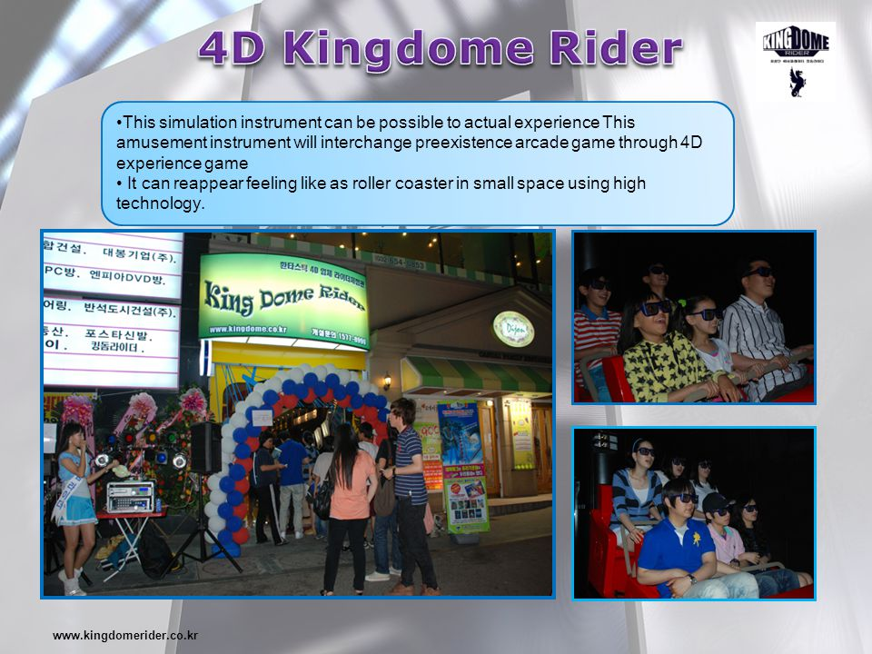 www.kingdomerider.co.kr This simulation instrument can be possible to actual experience This amusement instrument will interchange preexistence arcade game through 4D experience game It can reappear feeling like as roller coaster in small space using high technology.
