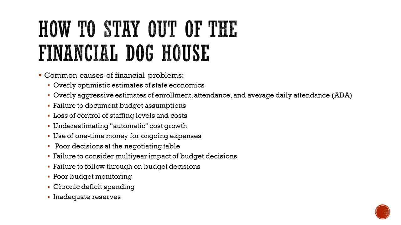  Common causes of financial problems:  Overly optimistic estimates of state economics  Overly aggressive estimates of enrollment, attendance, and average daily attendance (ADA)  Failure to document budget assumptions  Loss of control of staffing levels and costs  Underestimating automatic cost growth  Use of one-time money for ongoing expenses  Poor decisions at the negotiating table  Failure to consider multiyear impact of budget decisions  Failure to follow through on budget decisions  Poor budget monitoring  Chronic deficit spending  Inadequate reserves