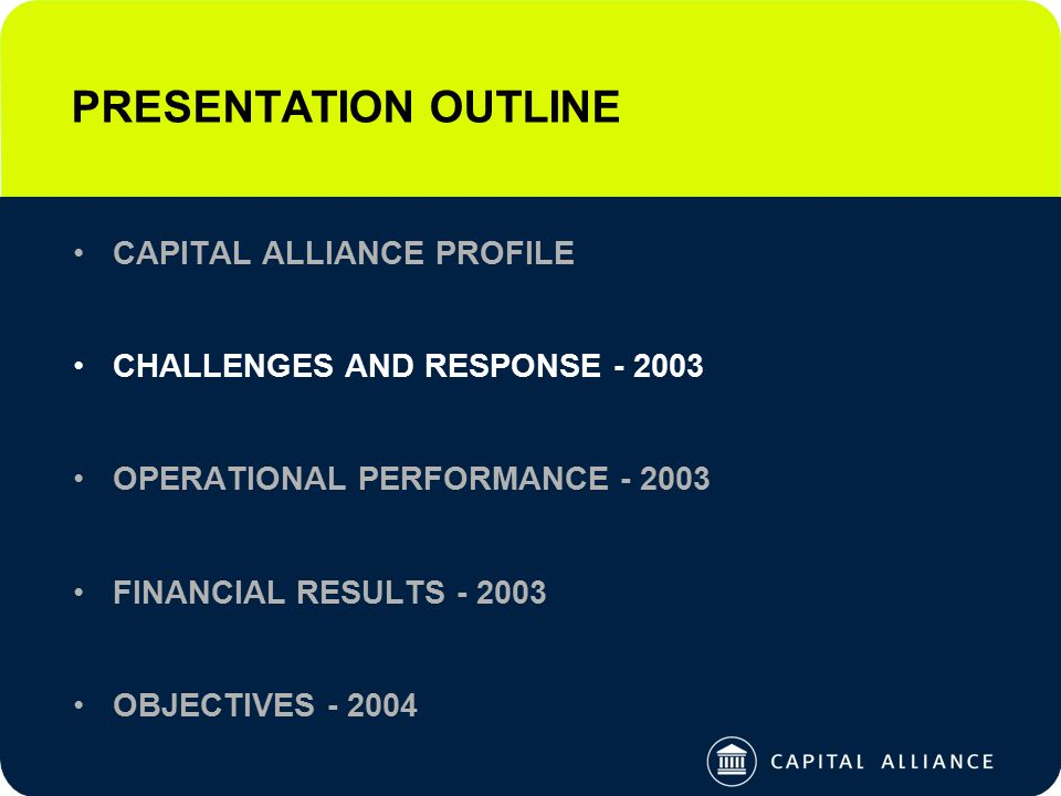 PRESENTATION OUTLINE CAPITAL ALLIANCE PROFILE CHALLENGES AND RESPONSE - 2003 OPERATIONAL PERFORMANCE - 2003 FINANCIAL RESULTS - 2003 OBJECTIVES - 2004