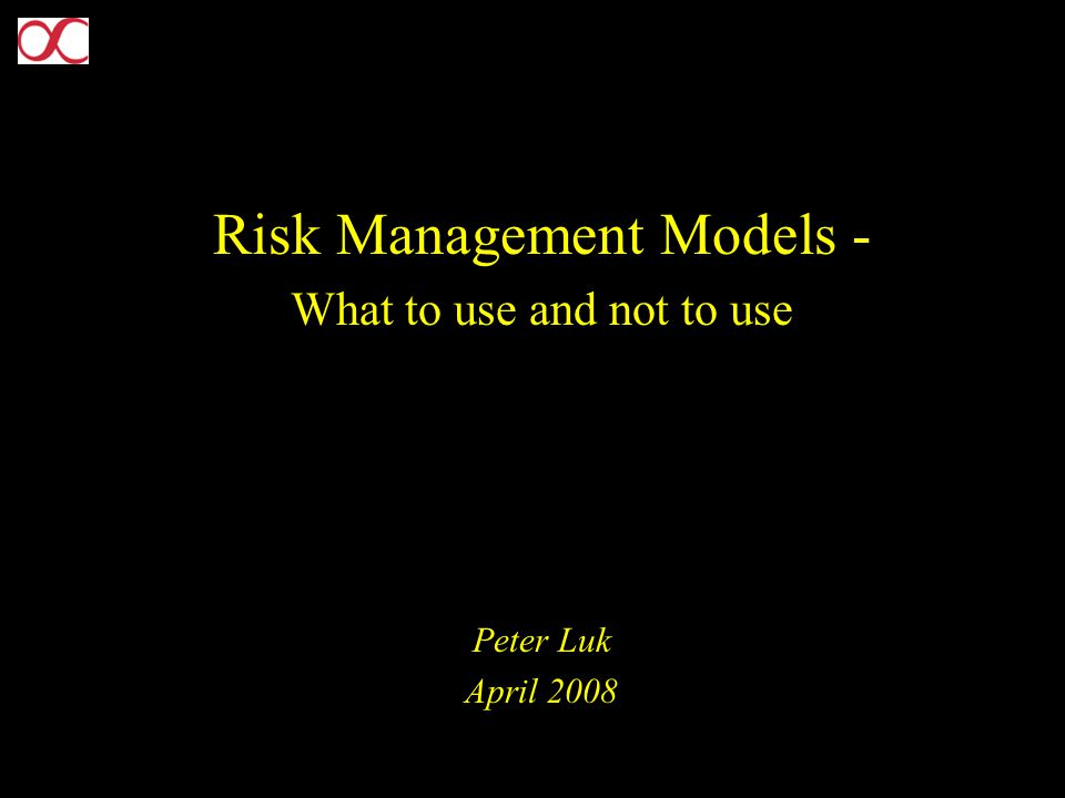 Risk Management Models - What to use and not to use Peter Luk April 2008