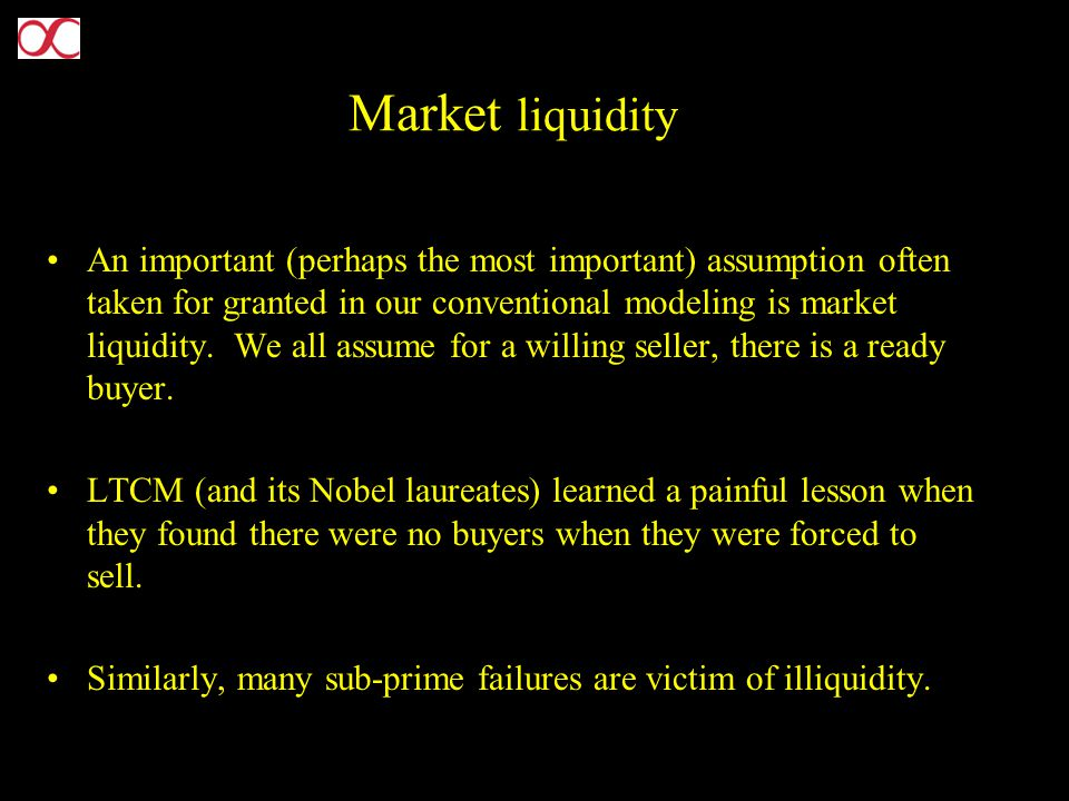 Market liquidity An important (perhaps the most important) assumption often taken for granted in our conventional modeling is market liquidity. We all